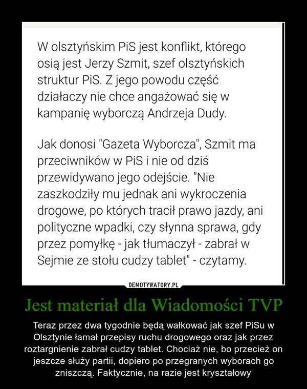 Jest materiał dla Wiadomości TVP – Teraz przez dwa tygodnie będą wałkować jak szef PiSu w Olsztynie łamał przepisy ruchu drogowego oraz jak przez roztargnienie zabrał cudzy tablet. Chociaż nie, bo przecież on jeszcze służy partii, dopiero po przegranych wyborach go zniszczą. Faktycznie, na razie jest kryształowy