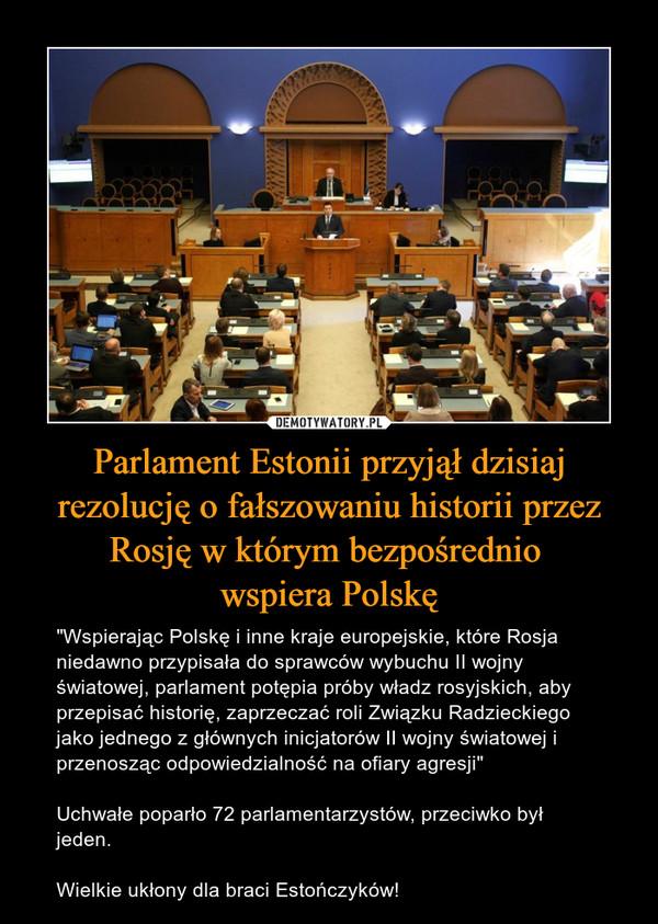 """Parlament Estonii przyjął dzisiaj rezolucję o fałszowaniu historii przez Rosję w którym bezpośrednio wspiera Polskę – """"Wspierając Polskę i inne kraje europejskie, które Rosja niedawno przypisała do sprawców wybuchu II wojny światowej, parlament potępia próby władz rosyjskich, aby przepisać historię, zaprzeczać roli Związku Radzieckiego jako jednego z głównych inicjatorów II wojny światowej i przenosząc odpowiedzialność na ofiary agresji""""Uchwałe poparło 72 parlamentarzystów, przeciwko był jeden.Wielkie ukłony dla braci Estończyków!"""
