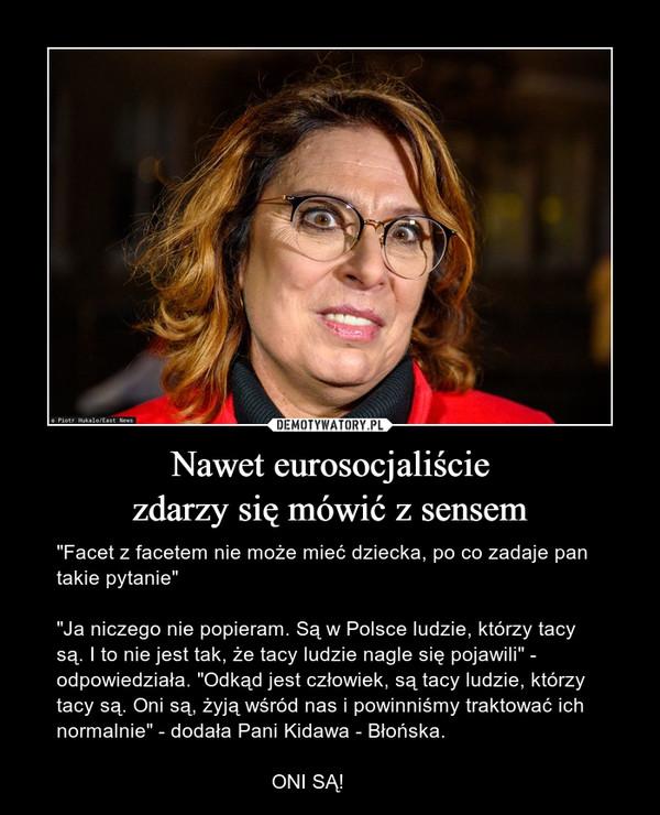 """Nawet eurosocjaliściezdarzy się mówić z sensem – """"Facet z facetem nie może mieć dziecka, po co zadaje pan takie pytanie""""""""Ja niczego nie popieram. Są w Polsce ludzie, którzy tacy są. I to nie jest tak, że tacy ludzie nagle się pojawili"""" - odpowiedziała. """"Odkąd jest człowiek, są tacy ludzie, którzy tacy są. Oni są, żyją wśród nas i powinniśmy traktować ich normalnie"""" - dodała Pani Kidawa - Błońska.                                      ONI SĄ!"""
