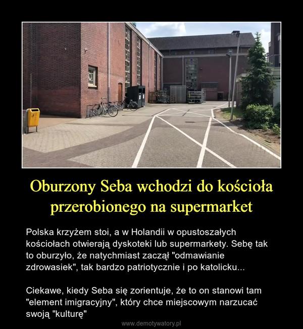 """Oburzony Seba wchodzi do kościoła przerobionego na supermarket – Polska krzyżem stoi, a w Holandii w opustoszałych kościołach otwierają dyskoteki lub supermarkety. Sebę tak to oburzyło, że natychmiast zaczął """"odmawianie zdrowasiek"""", tak bardzo patriotycznie i po katolicku...Ciekawe, kiedy Seba się zorientuje, że to on stanowi tam """"element imigracyjny"""", który chce miejscowym narzucać swoją """"kulturę"""""""