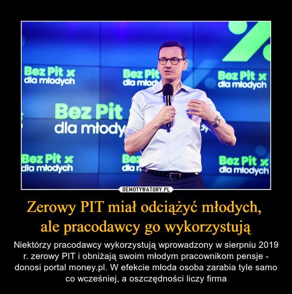 Zerowy PIT miał odciążyć młodych, ale pracodawcy go wykorzystują – Niektórzy pracodawcy wykorzystują wprowadzony w sierpniu 2019 r. zerowy PIT i obniżają swoim młodym pracownikom pensje - donosi portal money.pl. W efekcie młoda osoba zarabia tyle samo co wcześniej, a oszczędności liczy firma