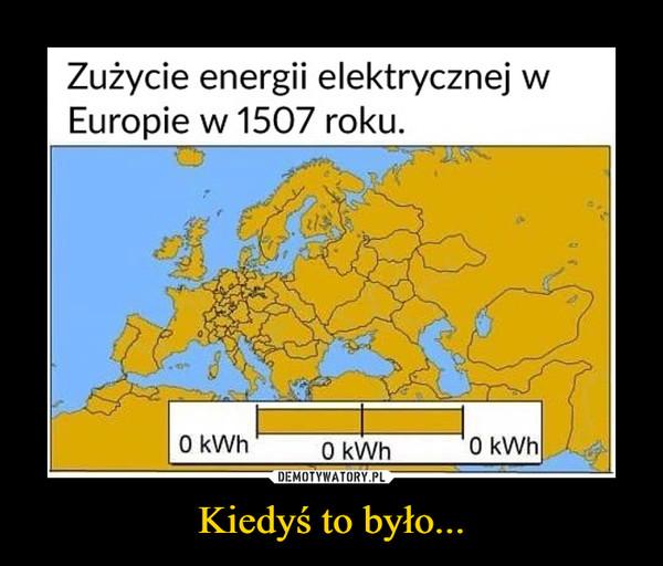 Kiedyś to było... –  Zużycie energii elektrycznej wEuropie w 1507 roku.O kWhO kWh0 kWh