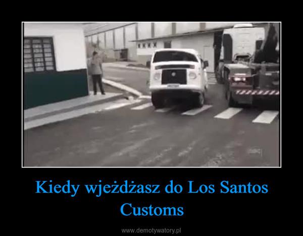Kiedy wjeżdżasz do Los Santos Customs –