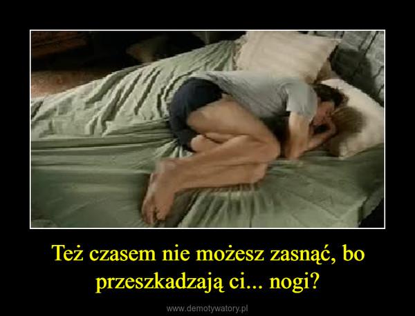 Też czasem nie możesz zasnąć, bo przeszkadzają ci... nogi? –