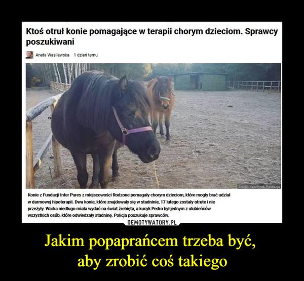 Jakim popaprańcem trzeba być, aby zrobić coś takiego –  Ktoś otruł konie pomagające w terapii chorym dzieciom. Sprawcy poszukiwaniKonie umierały w męczarniach, kiedy nieznani sprawcy je otruli. Policja szuka sprawców.Konie z Fundacji Inter Pares z miejscowości Rodzone pomagały chorym dzieciom, które mogły brać udział w darmowej hipoterapii. Dwa konie, które znajdowały się w stadninie, 17 lutego zostały otrute i nie przeżyły. Warka niedługo miała wydać na świat źrebięta, a kucyk Pedro był jednym z ulubieńców wszystkich osób, które odwiedzały stadninę. Policja poszukuje sprawców.