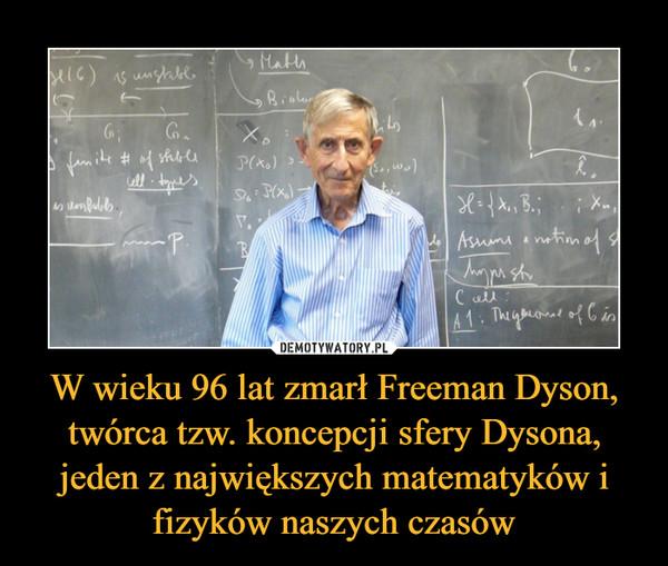 W wieku 96 lat zmarł Freeman Dyson, twórca tzw. koncepcji sfery Dysona, jeden z największych matematyków i fizyków naszych czasów –