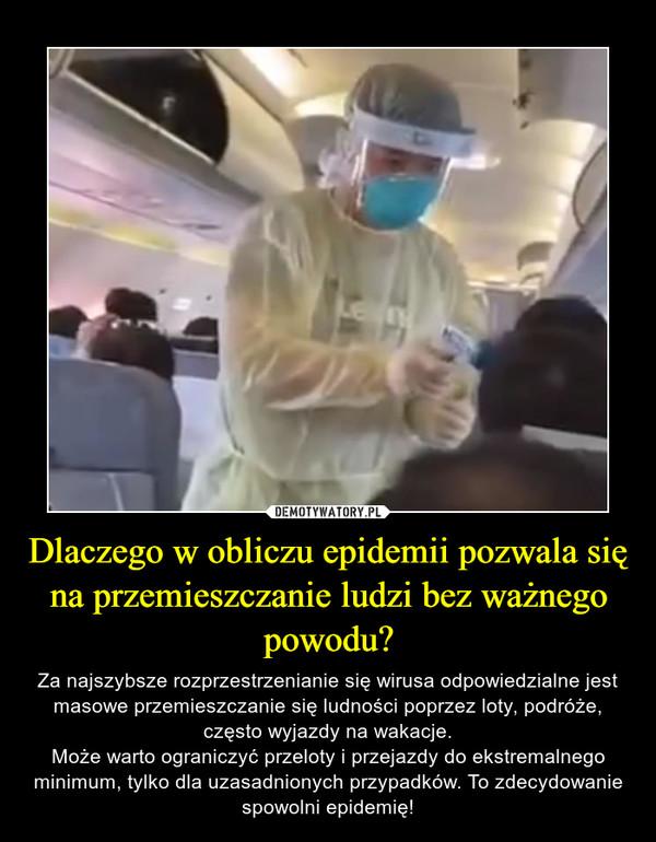Dlaczego w obliczu epidemii pozwala się na przemieszczanie ludzi bez ważnego powodu? – Za najszybsze rozprzestrzenianie się wirusa odpowiedzialne jest masowe przemieszczanie się ludności poprzez loty, podróże, często wyjazdy na wakacje.Może warto ograniczyć przeloty i przejazdy do ekstremalnego minimum, tylko dla uzasadnionych przypadków. To zdecydowanie spowolni epidemię!