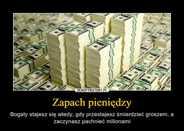 Zapach pieniędzy – Bogaty stajesz się wtedy, gdy przestajesz śmierdzieć groszem, a zaczynasz pachnieć milionami