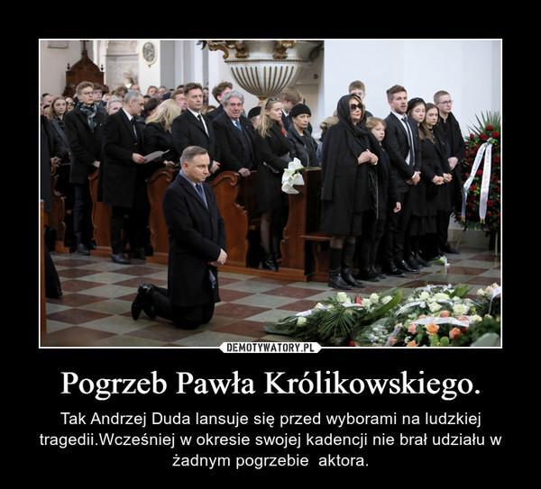 Pogrzeb Pawła Królikowskiego. – Tak Andrzej Duda lansuje się przed wyborami na ludzkiej tragedii.Wcześniej w okresie swojej kadencji nie brał udziału w żadnym pogrzebie  aktora.