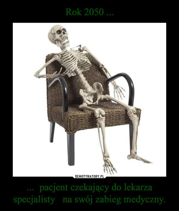 ...  pacjent czekający do lekarza specjalisty   na swój zabieg medyczny. –