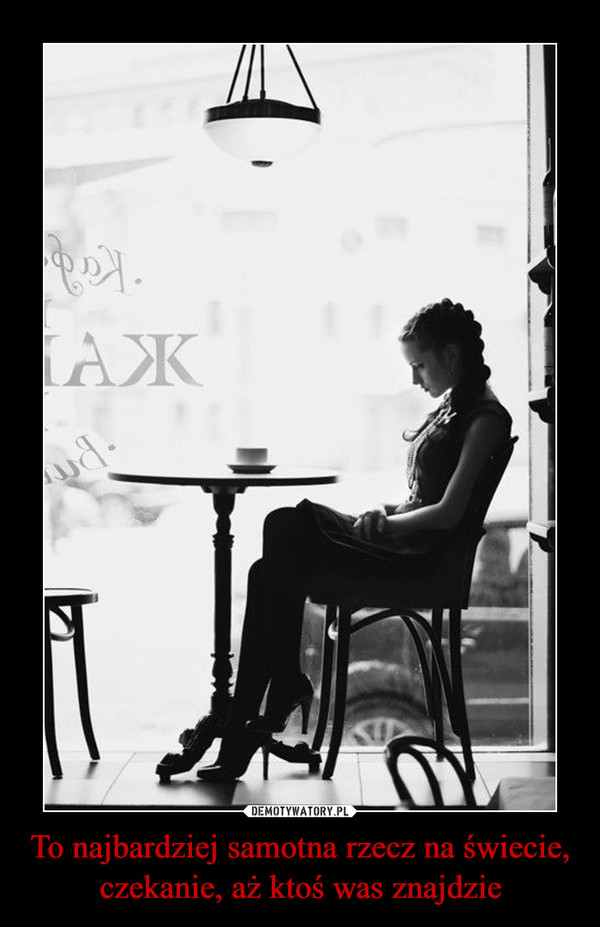 To najbardziej samotna rzecz na świecie,czekanie, aż ktoś was znajdzie –