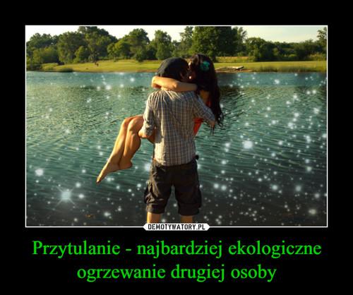 Przytulanie - najbardziej ekologiczne ogrzewanie drugiej osoby