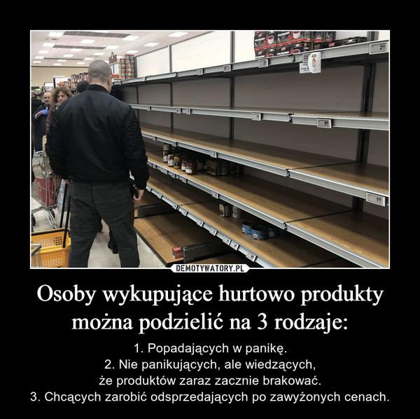Osoby wykupujące hurtowo produkty można podzielić na 3 rodzaje: – 1. Popadających w panikę.2. Nie panikujących, ale wiedzących,że produktów zaraz zacznie brakować.3. Chcących zarobić odsprzedających po zawyżonych cenach.