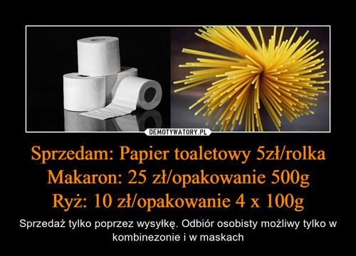 Sprzedam: Papier toaletowy 5zł/rolka Makaron: 25 zł/opakowanie 500g Ryż: 10 zł/opakowanie 4 x 100g