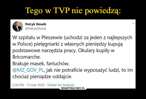 –  Patryk Słowik @PatrykSiowik W szpitalu w Pleszewie (uchodzi za jeden z najlepszych w Polsce) pielęgniarki z własnych pieniędzy kupują podstawowe narzędzia pracy. Okulary kupiły w Bricomarche. Brakuje masek, fartuchów. @MZ_GOV_PL, jak nie potraficie wyposażyć ludzi, to im chociaż pieniądze oddajcie. 2:34 PM • 15 mar 2020 • Twitter for Android