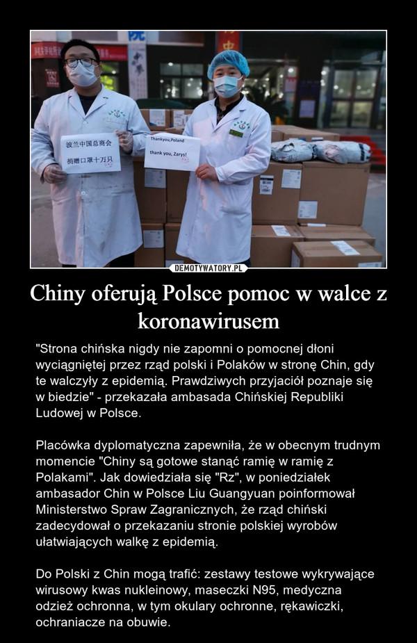 """Chiny oferują Polsce pomoc w walce z koronawirusem – """"Strona chińska nigdy nie zapomni o pomocnej dłoni wyciągniętej przez rząd polski i Polaków w stronę Chin, gdy te walczyły z epidemią. Prawdziwych przyjaciół poznaje się w biedzie"""" - przekazała ambasada Chińskiej Republiki Ludowej w Polsce.Placówka dyplomatyczna zapewniła, że w obecnym trudnym momencie """"Chiny są gotowe stanąć ramię w ramię z Polakami"""". Jak dowiedziała się """"Rz"""", w poniedziałek ambasador Chin w Polsce Liu Guangyuan poinformował Ministerstwo Spraw Zagranicznych, że rząd chiński zadecydował o przekazaniu stronie polskiej wyrobów ułatwiających walkę z epidemią.Do Polski z Chin mogą trafić: zestawy testowe wykrywające wirusowy kwas nukleinowy, maseczki N95, medyczna odzież ochronna, w tym okulary ochronne, rękawiczki, ochraniacze na obuwie."""
