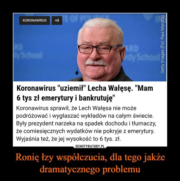 """Ronię łzy współczucia, dla tego jakże dramatycznego problemu –  E OF POKORONAWIRUS+3SchoolARDVdy SchoolKoronawirus """"uziemił"""" Lecha Wałęsę. """"Mam6 tys zł emerytury i bankrutuję""""Koronawirus sprawił, że Lech Wałęsa nie możepodróżować i wygłaszać wykładów na całym świecie.Były prezydent narzeka na spadek dochodu i tłumaczy,że comiesięcznych wydatków nie pokryje z emerytury.Wyjaśnia też, że jej wysokość to 6 tys. zł.DEMOTYWATORY.PLCóż, zawsze przecież można udać się dokolekturyGetty Images (Fot: Paul Marotta)"""