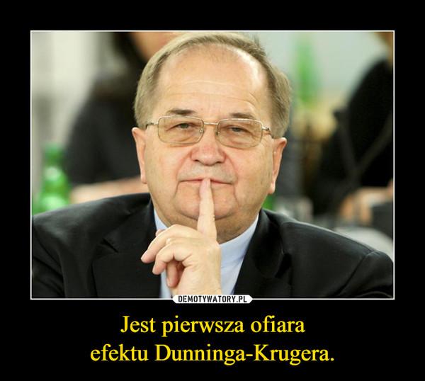 Jest pierwsza ofiaraefektu Dunninga-Krugera. –