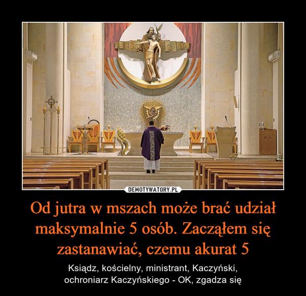 Od jutra w mszach może brać udział maksymalnie 5 osób. Zacząłem się zastanawiać, czemu akurat 5 – Ksiądz, kościelny, ministrant, Kaczyński,ochroniarz Kaczyńskiego - OK, zgadza się