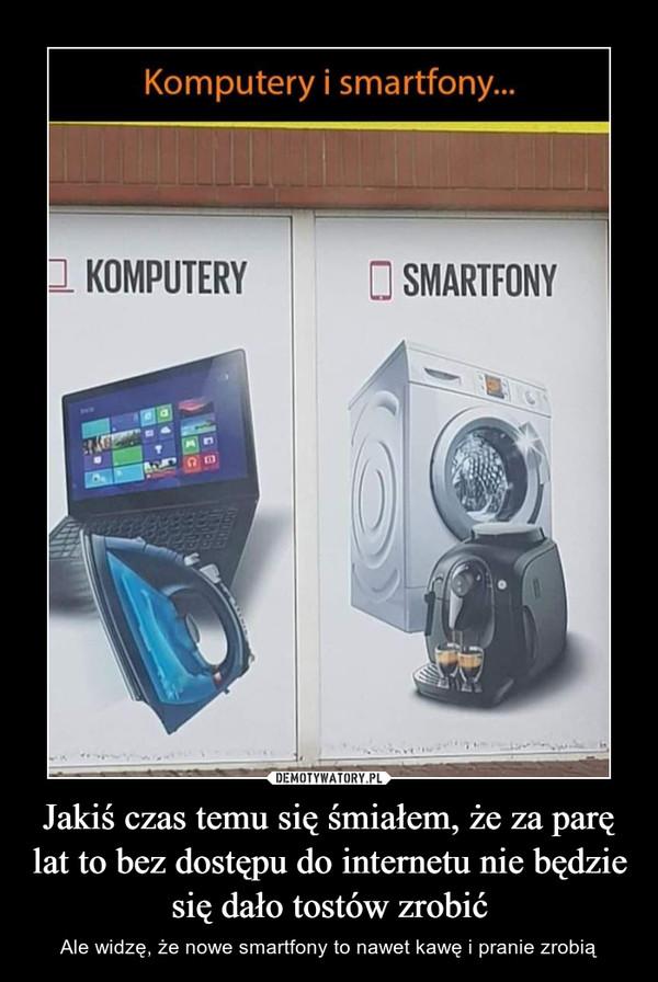 Jakiś czas temu się śmiałem, że za parę lat to bez dostępu do internetu nie będzie się dało tostów zrobić – Ale widzę, że nowe smartfony to nawet kawę i pranie zrobią