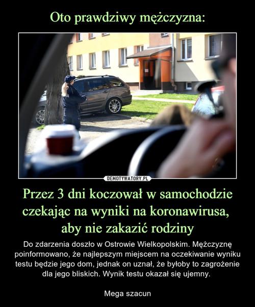 Oto prawdziwy mężczyzna: Przez 3 dni koczował w samochodzie czekając na wyniki na koronawirusa,  aby nie zakazić rodziny