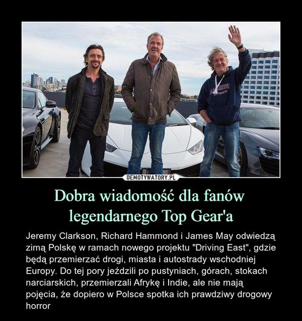 """Dobra wiadomość dla fanów legendarnego Top Gear'a – Jeremy Clarkson, Richard Hammond i James May odwiedzą zimą Polskę w ramach nowego projektu """"Driving East"""", gdzie będą przemierzać drogi, miasta i autostrady wschodniej Europy. Do tej pory jeździli po pustyniach, górach, stokach narciarskich, przemierzali Afrykę i Indie, ale nie mają pojęcia, że dopiero w Polsce spotka ich prawdziwy drogowy horror"""
