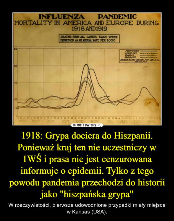 """1918: Grypa dociera do Hiszpanii. Ponieważ kraj ten nie uczestniczy w 1WŚ i prasa nie jest cenzurowana informuje o epidemii. Tylko z tego powodu pandemia przechodzi do historii jako """"hiszpańska grypa"""" – W rzeczywistości, pierwsze udowodnione przypadki miały miejsce w Kansas (USA)."""