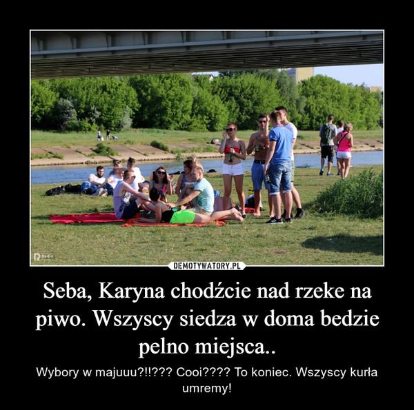 Seba, Karyna chodźcie nad rzeke na piwo. Wszyscy siedza w doma bedzie pelno miejsca.. – Wybory w majuuu?!!??? Cooi???? To koniec. Wszyscy kurła umremy!