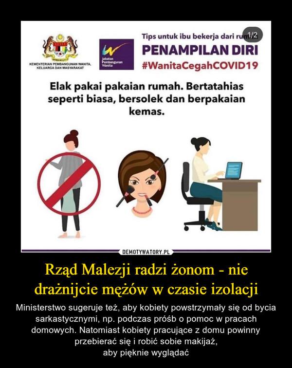 Rząd Malezji radzi żonom - nie drażnijcie mężów w czasie izolacji – Ministerstwo sugeruje też, aby kobiety powstrzymały się od bycia sarkastycznymi, np. podczas próśb o pomoc w pracach domowych. Natomiast kobiety pracujące z domu powinny przebierać się i robić sobie makijaż,aby pięknie wyglądać