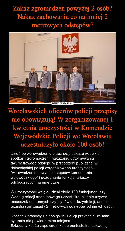 """Wrocławskich oficerów policji przepisy nie obowiązują! W zorganizowanej 1 kwietnia uroczystości w Komendzie Wojewódzkie Policji we Wrocławiu uczestniczyło około 100 osób! – Dzień po wprowadzeniu przez rząd zakazu wszelkich spotkań i zgromadzeń i nakazaniu utrzymywania dwumetrowego odstępu w przestrzeni publicznej w dolnośląskiej policji zorganizowano uroczystość - """"wprowadzenie nowych zastępców komendanta wojewódzkiego"""" i pożegnanie funkcjonariuszy odchodzących na emeryturę.W uroczystości wzięło udział około 100 funkcjonariuszy. Według relacji anonimowego uczestnika, nikt nie używał maseczek ochronnych czy płynów do dezynfekcji, ani nie przestrzegał zasady 2 metrowych odstępów od innych osób.Rzecznik prasowy Dolnośląskiej Policji przyznaje, że taka sytuacja nie powinna mieć miejsca. Szkoda tylko, że zapewne nikt nie poniesie konsekwencji..."""