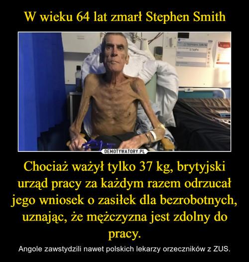 W wieku 64 lat zmarł Stephen Smith Chociaż ważył tylko 37 kg, brytyjski urząd pracy za każdym razem odrzucał jego wniosek o zasiłek dla bezrobotnych, uznając, że mężczyzna jest zdolny do pracy.