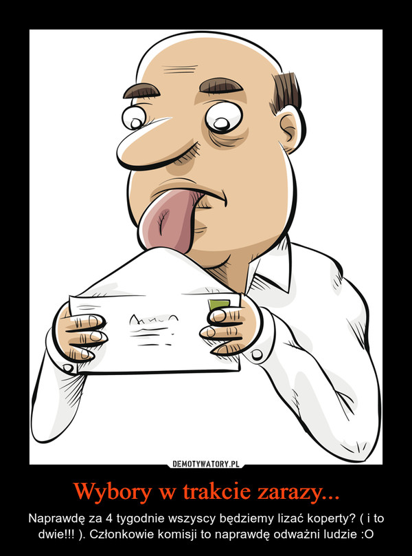 Wybory w trakcie zarazy... – Naprawdę za 4 tygodnie wszyscy będziemy lizać koperty? ( i to dwie!!! ). Członkowie komisji to naprawdę odważni ludzie :O