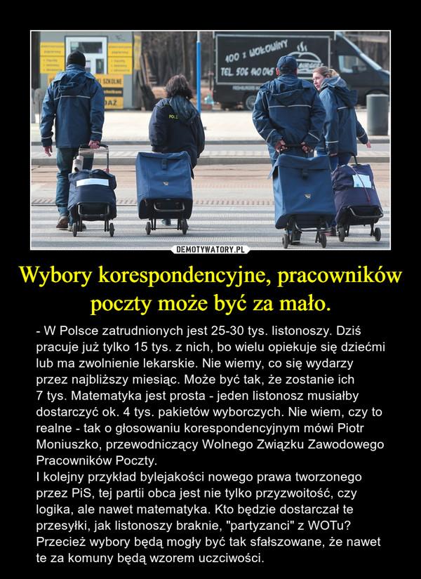 """Wybory korespondencyjne, pracowników poczty może być za mało. – - W Polsce zatrudnionych jest 25-30 tys. listonoszy. Dziś pracuje już tylko 15 tys. z nich, bo wielu opiekuje się dziećmi lub ma zwolnienie lekarskie. Nie wiemy, co się wydarzy przez najbliższy miesiąc. Może być tak, że zostanie ich 7 tys. Matematyka jest prosta - jeden listonosz musiałby dostarczyć ok. 4 tys. pakietów wyborczych. Nie wiem, czy to realne - tak o głosowaniu korespondencyjnym mówi Piotr Moniuszko, przewodniczący Wolnego Związku Zawodowego Pracowników Poczty.I kolejny przykład bylejakości nowego prawa tworzonego przez PiS, tej partii obca jest nie tylko przyzwoitość, czy logika, ale nawet matematyka. Kto będzie dostarczał te przesyłki, jak listonoszy braknie, """"partyzanci"""" z WOTu? Przecież wybory będą mogły być tak sfałszowane, że nawet te za komuny będą wzorem uczciwości."""