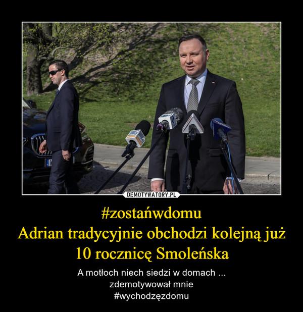 #zostańwdomuAdrian tradycyjnie obchodzi kolejną już 10 rocznicę Smoleńska – A motłoch niech siedzi w domach ...zdemotywował mnie#wychodzęzdomu