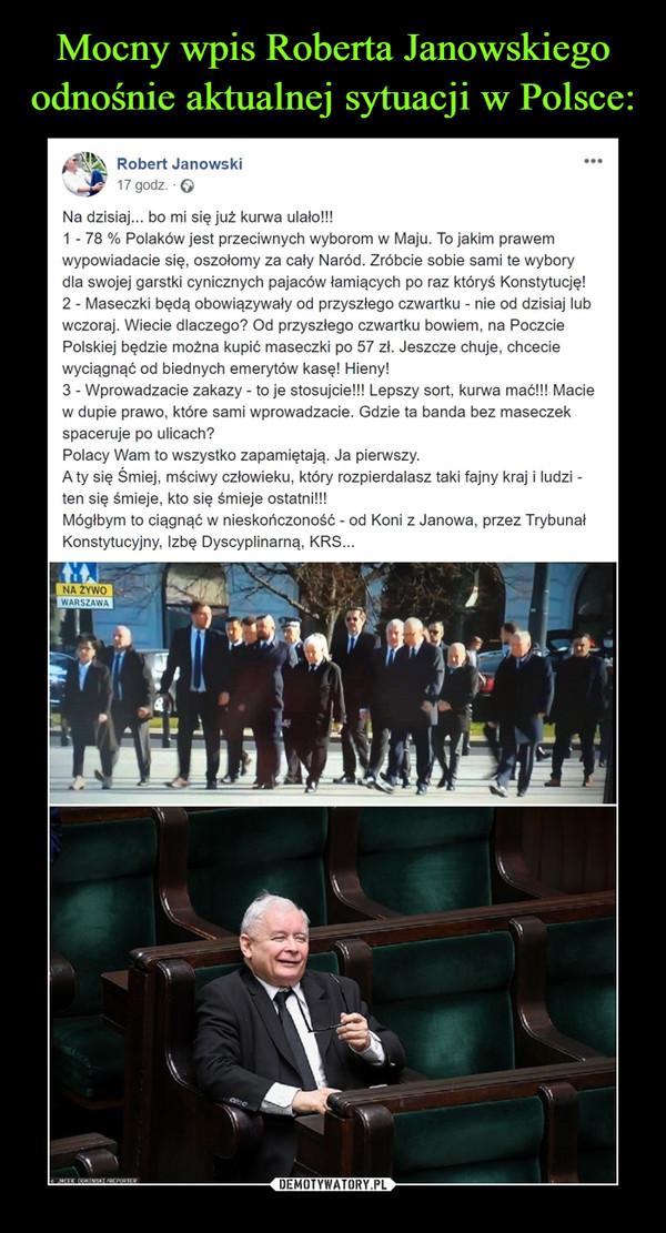 –  Robert Janowski17 godz. · Na dzisiaj... bo mi się już kurwa ulało!!!1 - 78 % Polaków jest przeciwnych wyborom w Maju. To jakim prawem wypowiadacie się, oszołomy za cały Naród. Zróbcie sobie sami te wybory dla swojej garstki cynicznych pajaców łamiących po raz któryś Konstytucję!2 - Maseczki będą obowiązywały od przyszłego czwartku - nie od dzisiaj lub wczoraj. Wiecie dlaczego? Od przyszłego czwartku bowiem, na Poczcie Polskiej będzie można kupić maseczki po 57 zł. Jeszcze chuje, chcecie wyciągnąć od biednych emerytów kasę! Hieny!3 - Wprowadzacie zakazy - to je stosujcie!!! Lepszy sort, kurwa mać!!! Macie w dupie prawo, które sami wprowadzacie. Gdzie ta banda bez maseczek spaceruje po ulicach?Polacy Wam to wszystko zapamiętają. Ja pierwszy.A ty się Śmiej, mściwy człowieku, który rozpierdalasz taki fajny kraj i ludzi -ten się śmieje, kto się śmieje ostatni!!!Mógłbym to ciągnąć w nieskończoność - od Koni z Janowa, przez Trybunał Konstytucyjny, Izbę Dyscyplinarną, KRS...