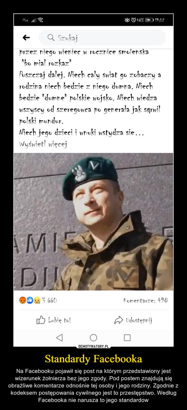 Standardy Facebooka – Na Facebooku pojawił się post na którym przedstawiony jest wizerunek żołnierza bez jego zgody. Pod postem znajdują się obraźliwe komentarze odnośnie tej osoby i jego rodziny. Zgodnie z kodeksem postępowania cywilnego jest to przestępstwo. Według Facebooka nie narusza to jego standardow