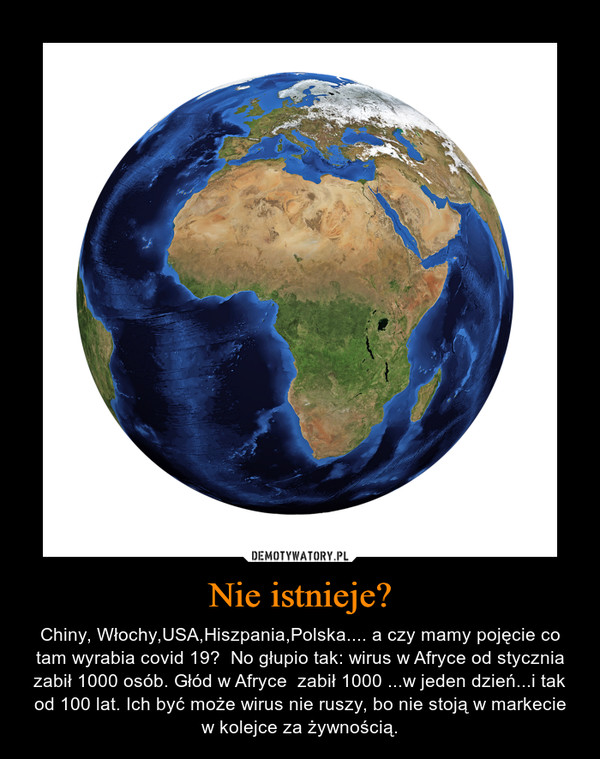 Nie istnieje? – Chiny, Włochy,USA,Hiszpania,Polska.... a czy mamy pojęcie co tam wyrabia covid 19?  No głupio tak: wirus w Afryce od stycznia zabił 1000 osób. Głód w Afryce  zabił 1000 ...w jeden dzień...i tak od 100 lat. Ich być może wirus nie ruszy, bo nie stoją w markecie w kolejce za żywnością.