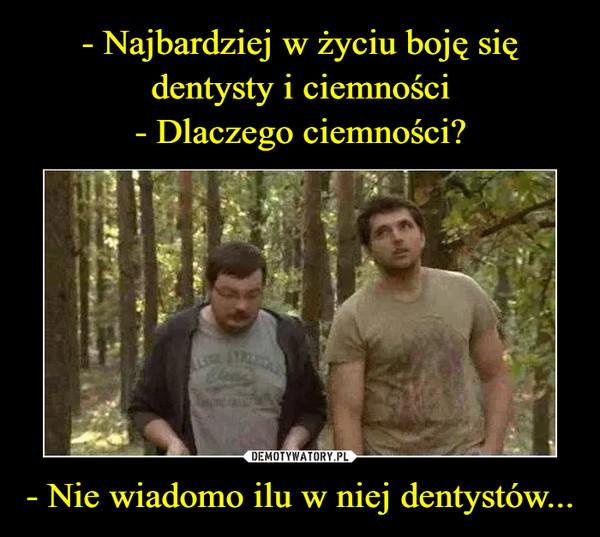- Nie wiadomo ilu w niej dentystów... –