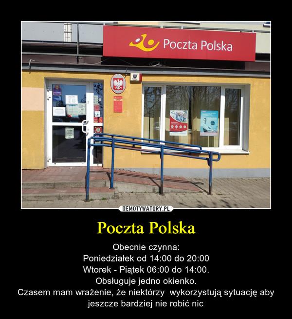 Poczta Polska – Obecnie czynna:Poniedziałek od 14:00 do 20:00Wtorek - Piątek 06:00 do 14:00.Obsługuje jedno okienko.Czasem mam wrażenie, że niektórzy  wykorzystują sytuację aby jeszcze bardziej nie robić nic