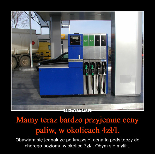 Mamy teraz bardzo przyjemne ceny paliw, w okolicach 4zł/l. – Obawiam się jednak że po kryzysie, cena ta podskoczy do chorego poziomu w okolice 7zł/l. Obym się mylił...