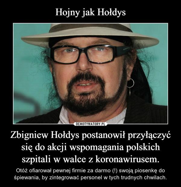 Zbigniew Hołdys postanowił przyłączyć się do akcji wspomagania polskich szpitali w walce z koronawirusem. – Otóż ofiarował pewnej firmie za darmo (!) swoją piosenkę do śpiewania, by zintegrować personel w tych trudnych chwilach.