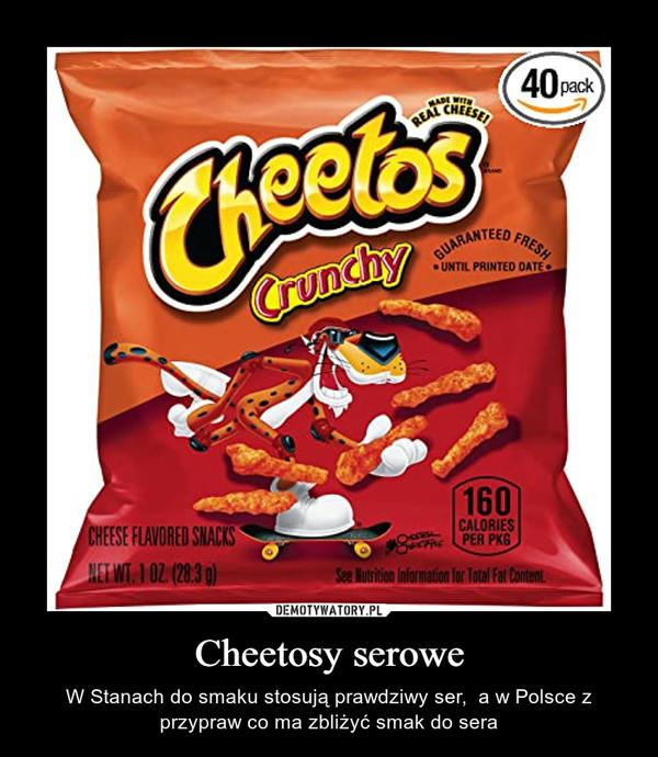 Cheetosy serowe – W Stanach do smaku stosują prawdziwy ser,  a w Polsce z przypraw co ma zbliżyć smak do sera