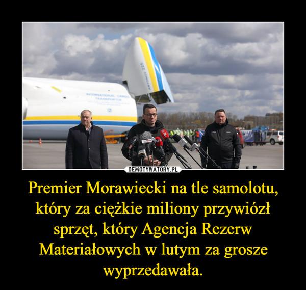 Premier Morawiecki na tle samolotu, który za ciężkie miliony przywiózł sprzęt, który Agencja Rezerw Materiałowych w lutym za grosze wyprzedawała. –