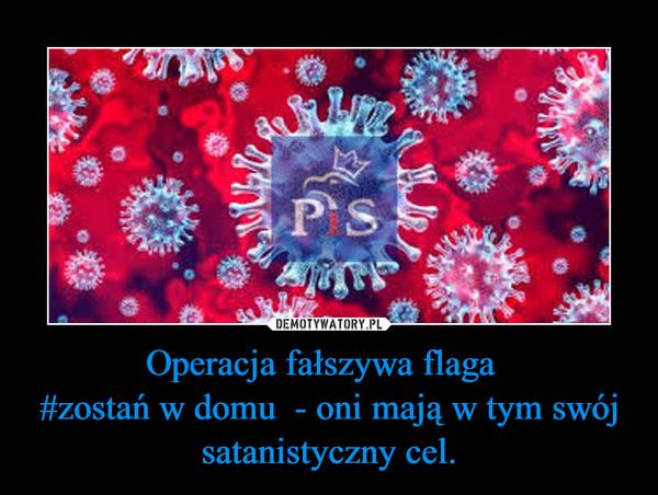 Operacja fałszywa flaga  #zostań w domu  - oni mają w tym swój satanistyczny cel. –