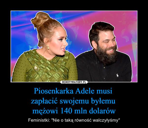"""Piosenkarka Adele musi zapłacić swojemu byłemu mężowi 140 mln dolarów – Feministki: """"Nie o taką równość walczyłyśmy"""""""