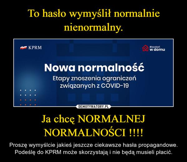 Ja chcę NORMALNEJ NORMALNOŚCI !!!! – Proszę wymyślcie jakieś jeszcze ciekawsze hasła propagandowe. Podeślę do KPRM może skorzystają i nie będą musieli płacić.
