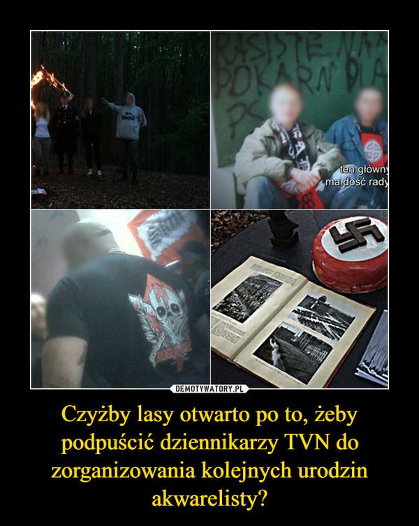 Czyżby lasy otwarto po to, żeby podpuścić dziennikarzy TVN do zorganizowania kolejnych urodzin akwarelisty? –