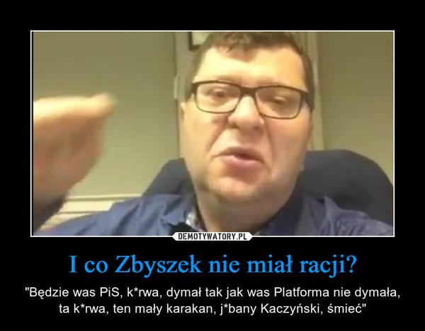 """I co Zbyszek nie miał racji? – """"Będzie was PiS, k*rwa, dymał tak jak was Platforma nie dymała, ta k*rwa, ten mały karakan, j*bany Kaczyński, śmieć"""""""