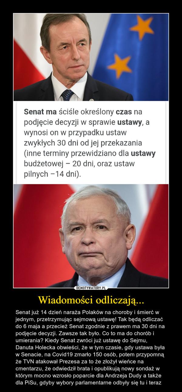 Wiadomości odliczają... – Senat już 14 dzień naraża Polaków na choroby i śmierć w jednym, przetrzymując sejmową ustawę! Tak będą odliczać do 6 maja a przecież Senat zgodnie z prawem ma 30 dni na podjęcie decyzji. Zawsze tak było. Co to ma do chorób i umierania? Kiedy Senat zwróci już ustawę do Sejmu, Danuta Holecka obwieści, że w tym czasie, gdy ustawa była w Senacie, na Covid19 zmarło 150 osób, potem przypomną że TVN atakował Prezesa za to że złożył wieńce na cmentarzu, że odwiedził brata i opublikują nowy sondaż w którym mocno wzrosło poparcie dla Andrzeja Dudy a także dla PiSu, gdyby wybory parlamentarne odbyły się tu i teraz