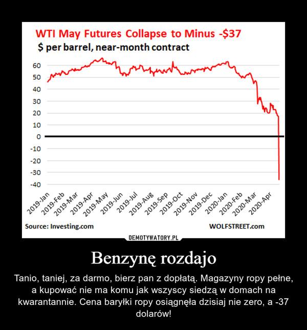Benzynę rozdajo – Tanio, taniej, za darmo, bierz pan z dopłatą. Magazyny ropy pełne, a kupować nie ma komu jak wszyscy siedzą w domach na kwarantannie. Cena baryłki ropy osiągnęła dzisiaj nie zero, a -37 dolarów!